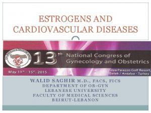 ESTROGENS AND CARDIOVASCULAR DISEASES WALID SAGHIR M D