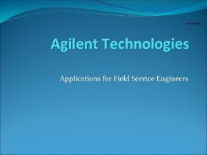 CONFIDENTIAL Agilent Technologies Applications for Field Service Engineers