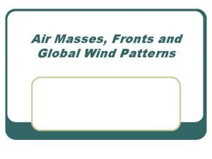 Air Masses Fronts and Global Wind Patterns Air