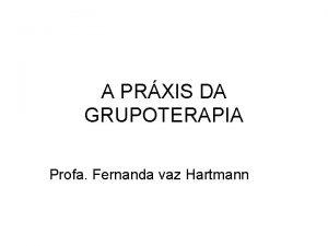 A PRXIS DA GRUPOTERAPIA Profa Fernanda vaz Hartmann