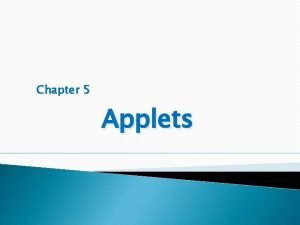Chapter 5 Applets Objectives Define an applet Differentiate