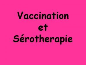 Vaccination et Srotherapie La vaccination Cest le fait