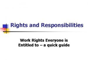 Rights and Responsibilities Work Rights Everyone is Entitled