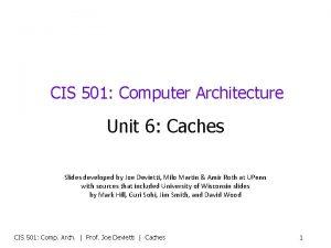 CIS 501 Computer Architecture Unit 6 Caches Slides