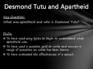 Desmond Tutu and Apartheid Key Question What was