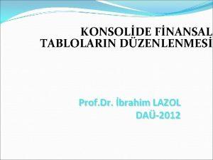 KONSOLDE FNANSAL TABLOLARIN DZENLENMES Prof Dr brahim LAZOL