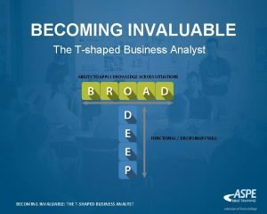 BECOMING INVALUABLE The Tshaped Business Analyst ABILITY TO