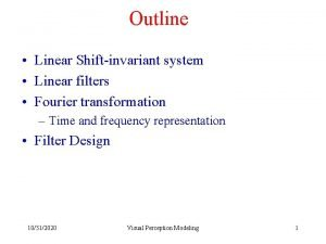 Outline Linear Shiftinvariant system Linear filters Fourier transformation