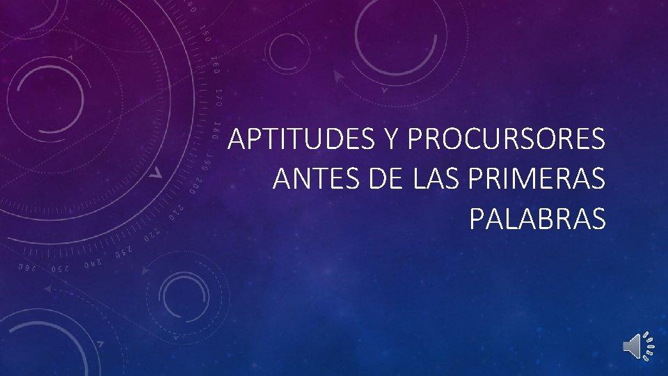APTITUDES Y PROCURSORES ANTES DE LAS PRIMERAS PALABRAS