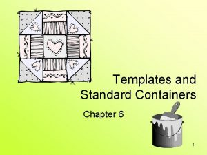 Templates and Standard Containers Chapter 6 1 Templates