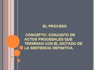 EL PROCESO CONCEPTO CONJUNTO DE ACTOS PROCESALES QUE