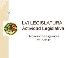 LVI LEGISLATURA Actividad Legislativa Actualizacin Legislativa 2015 2017