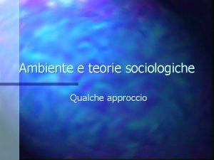 Ambiente e teorie sociologiche Qualche approccio Scambi tra