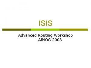 ISIS Advanced Routing Workshop Af NOG 2008 ISIS