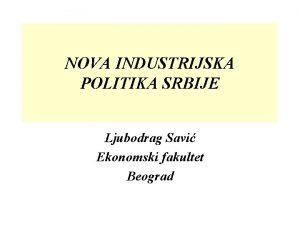 NOVA INDUSTRIJSKA POLITIKA SRBIJE Ljubodrag Savi Ekonomski fakultet