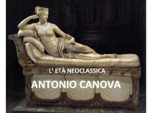 L ET NEOCLASSICA ANTONIO CANOVA Antonio Canova Antonio