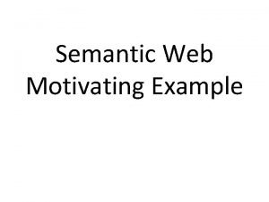 Semantic Web Motivating Example A Motivating example Heres