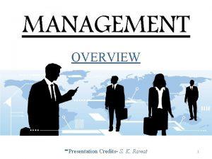 MANAGEMENT OVERVIEW Presentation Credits S K Rawat 1