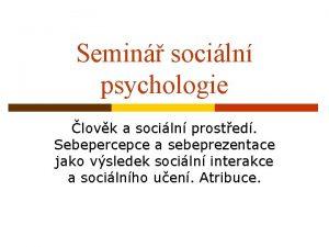 Semin sociln psychologie lovk a sociln prosted Sebepercepce