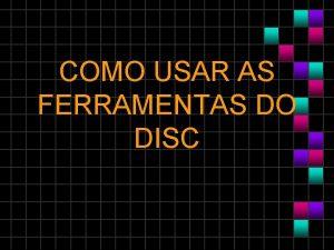 COMO USAR AS FERRAMENTAS DO DISC Como usar