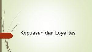 Kepuasan dan Loyalitas Pengertian Kepuasan pelanggan kepuasan pelanggan