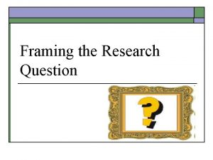 Framing the Research Question Research Questions o o
