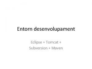 Entorn desenvolupament Eclipse Tomcat Subversion Maven Com volem
