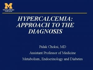 HYPERCALCEMIA APPROACH TO THE DIAGNOSIS Palak Choksi MD