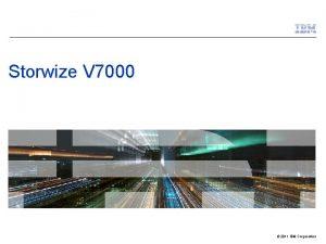 Storwize V 7000 2011 IBM Corporation IBM Storage