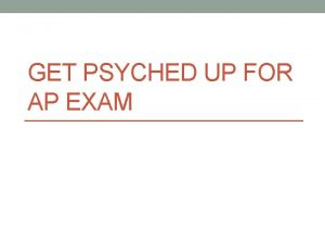 GET PSYCHED UP FOR AP EXAM Get Psyched