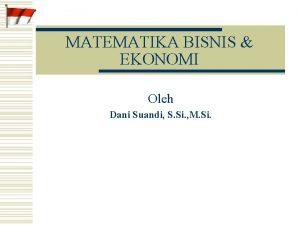 MATEMATIKA BISNIS EKONOMI Oleh Dani Suandi S Si