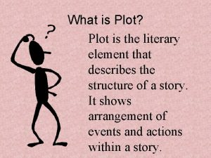 What is Plot Plot is the literary element