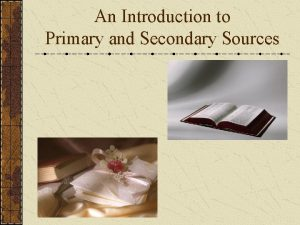 An Introduction to Primary and Secondary Sources Primary