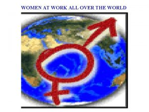 WOMEN AT WORK ALL OVER THE WORLD Women