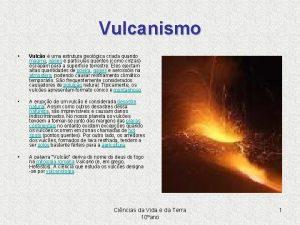 Vulcanismo Vulco uma estrutura geolgica criada quando magma