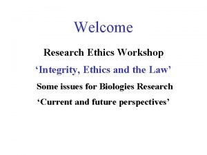 Welcome Research Ethics Workshop Integrity Ethics and the