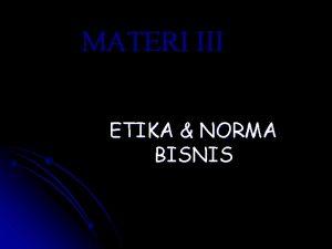 MATERI III ETIKA NORMA BISNIS ETIKA NORMANORMA BISNIS