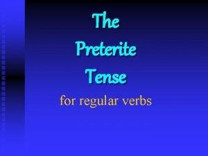 The Preterite Tense for regular verbs The Preterite