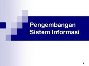 Pengembangan Sistem Informasi 1 Pengembangan Sistem n n