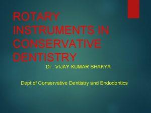 ROTARY INSTRUMENTS IN CONSERVATIVE DENTISTRY Dr VIJAY KUMAR