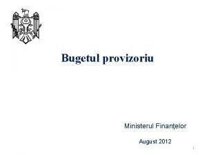 Bugetul provizoriu Ministerul Finanelor August 2012 1 Preconditia