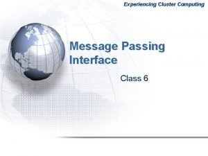 Experiencing Cluster Computing Message Passing Interface Class 6