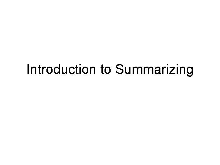 Introduction to Summarizing What is Summarizing Summarizing is