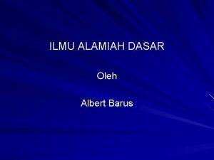 ILMU ALAMIAH DASAR Oleh Albert Barus ILMU ALAMIAH