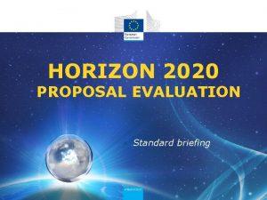 HORIZON 2020 PROPOSAL EVALUATION Standard briefing Content Horizon