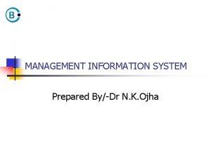 MANAGEMENT INFORMATION SYSTEM Prepared ByDr N K Ojha