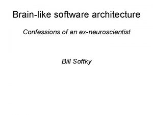 Brainlike software architecture Confessions of an exneuroscientist Bill
