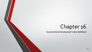 Chapter 16 Socioemotional Development in late Adulthood 1