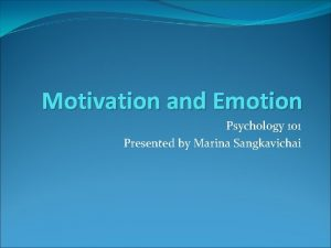 Motivation and Emotion Psychology 101 Presented by Marina
