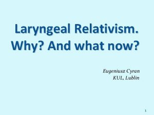 Laryngeal Relativism Why And what now Eugeniusz Cyran